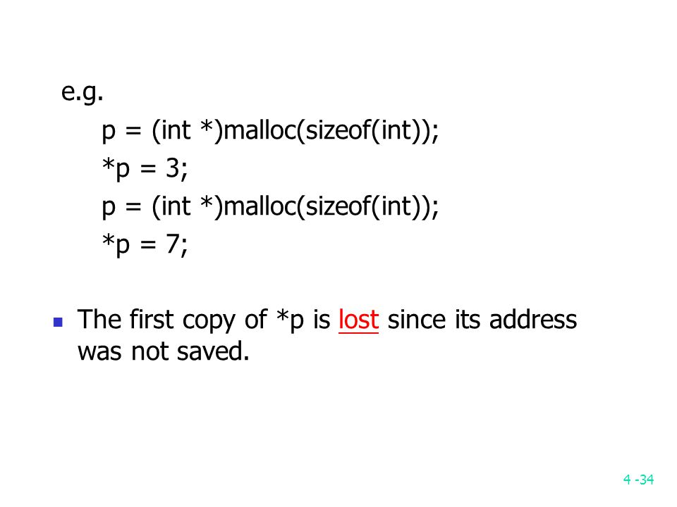 4 -34 e.g. p = (int *)malloc(sizeof(int)); *p = 3; p = (int *)malloc(sizeof(int)); *p = 7; The first copy of *p is lost since its address was not save
