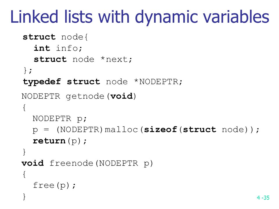 4 -35 Linked lists with dynamic variables struct node{ int info; struct node *next; }; typedef struct node *NODEPTR; NODEPTR getnode(void) { NODEPTR p; p = (NODEPTR)malloc(sizeof(struct node)); return(p); } void freenode(NODEPTR p) { free(p); }