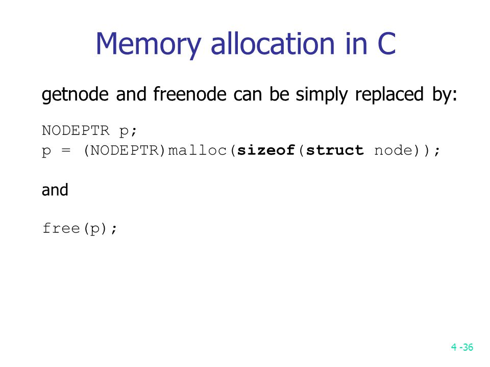 4 -36 getnode and freenode can be simply replaced by: NODEPTR p; p = (NODEPTR)malloc(sizeof(struct node)); and free(p); Memory allocation in C