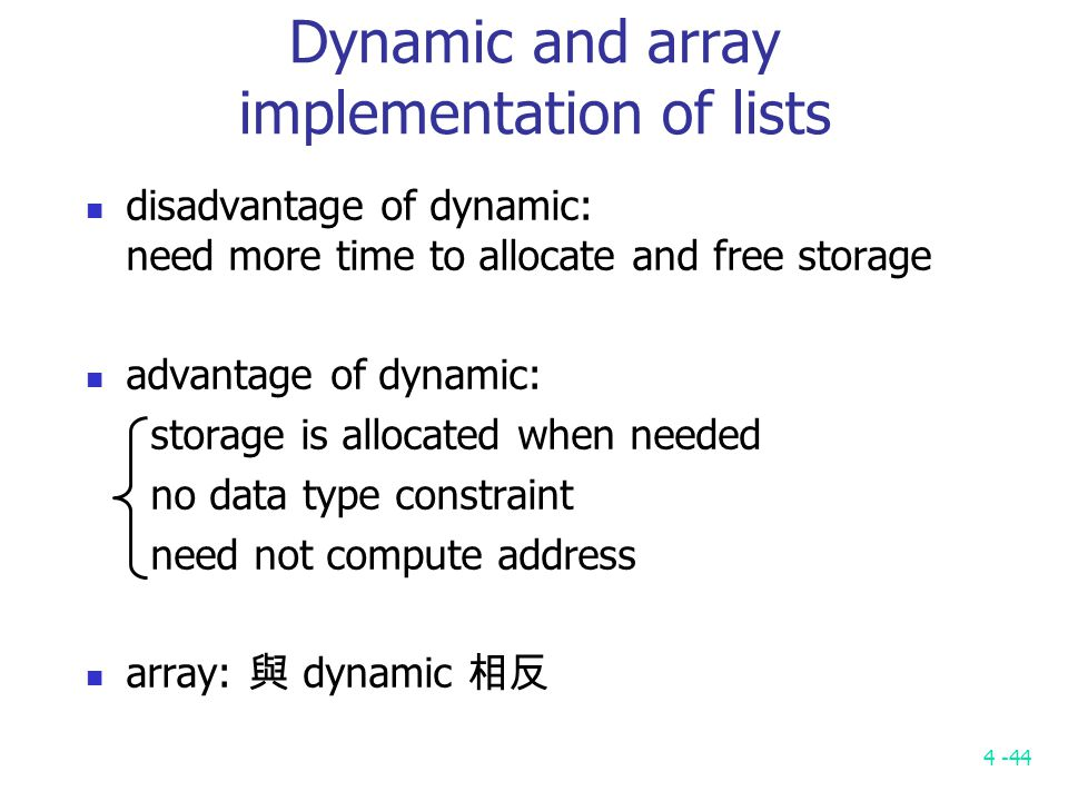 4 -44 Dynamic and array implementation of lists disadvantage of dynamic: need more time to allocate and free storage advantage of dynamic: storage is allocated when needed no data type constraint need not compute address array: 與 dynamic 相反