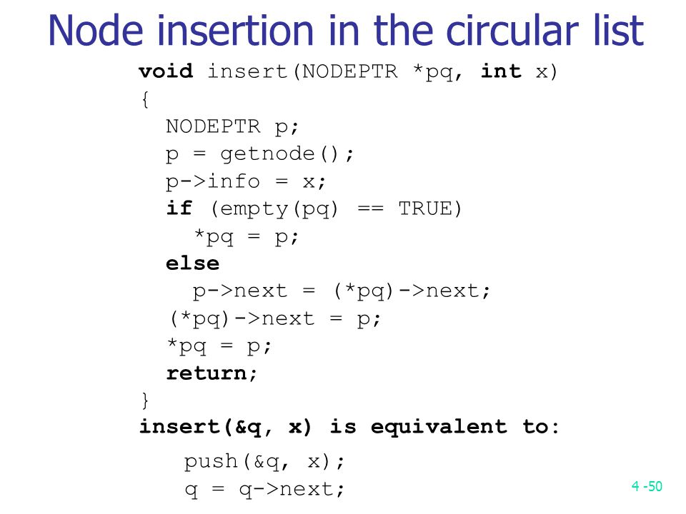 4 -50 void insert(NODEPTR *pq, int x) { NODEPTR p; p = getnode(); p->info = x; if (empty(pq) == TRUE) *pq = p; else p->next = (*pq)->next; (*pq)->next = p; *pq = p; return; } insert(&q, x) is equivalent to: push(&q, x); q = q->next; Node insertion in the circular list
