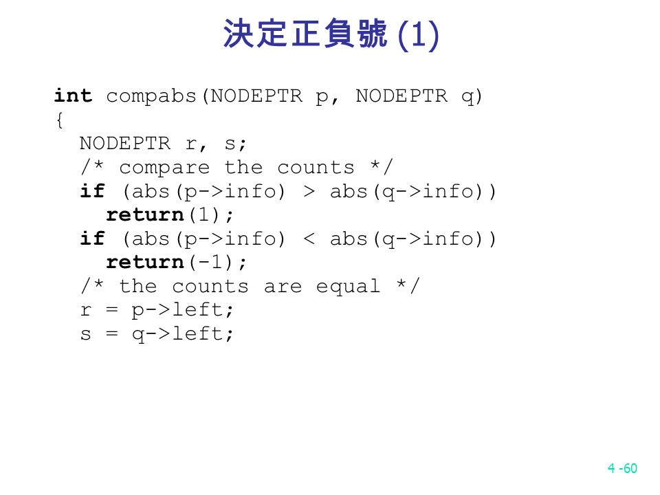 4 -60 決定正負號 (1) int compabs(NODEPTR p, NODEPTR q) { NODEPTR r, s; /* compare the counts */ if (abs(p->info) > abs(q->info)) return(1); if (abs(p->info) info)) return(-1); /* the counts are equal */ r = p->left; s = q->left;
