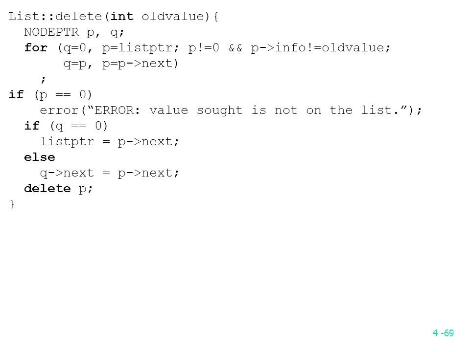 4 -69 List::delete(int oldvalue){ NODEPTR p, q; for (q=0, p=listptr; p!=0 && p->info!=oldvalue; q=p, p=p->next) ; if (p == 0) error( ERROR: value sought is not on the list. ); if (q == 0) listptr = p->next; else q->next = p->next; delete p; }