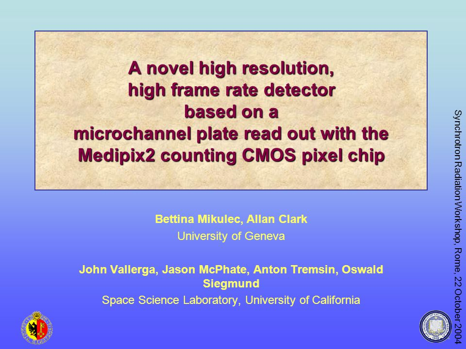 Synchrotron Radiation Workshop, Rome, 22 October 2004 A novel high resolution, high frame rate detector based on a microchannel plate read out with the Medipix2 counting CMOS pixel chip Bettina Mikulec, Allan Clark University of Geneva John Vallerga, Jason McPhate, Anton Tremsin, Oswald Siegmund Space Science Laboratory, University of California