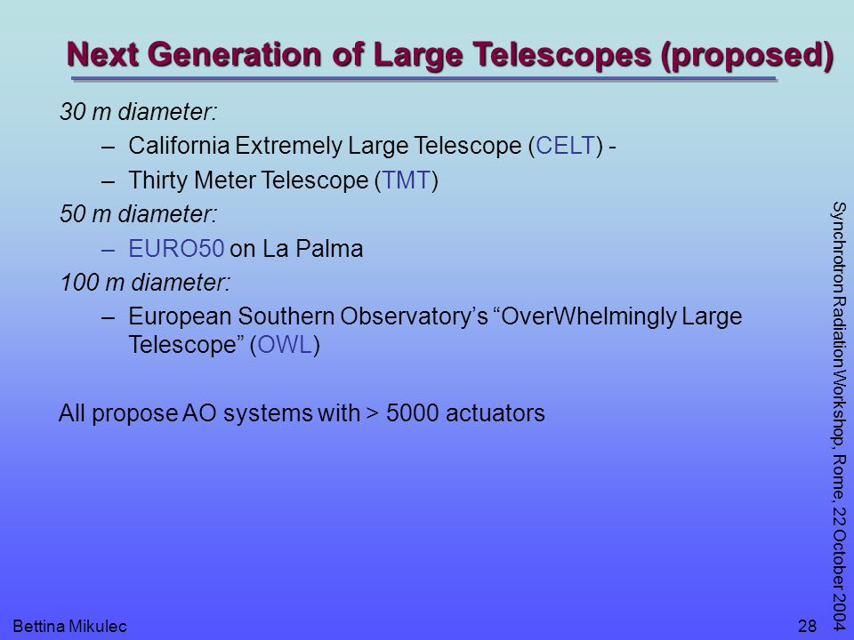 Bettina Mikulec Synchrotron Radiation Workshop, Rome, 22 October 2004 28 30 m diameter: –California Extremely Large Telescope (CELT) - –Thirty Meter T