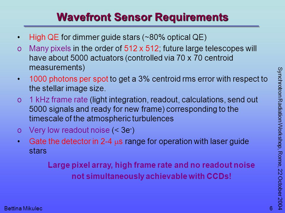 Bettina Mikulec Synchrotron Radiation Workshop, Rome, 22 October 2004 6 Wavefront Sensor Requirements High QE for dimmer guide stars (~80% optical QE) oMany pixels in the order of 512 x 512; future large telescopes will have about 5000 actuators (controlled via 70 x 70 centroid measurements) 1000 photons per spot to get a 3% centroid rms error with respect to the stellar image size.