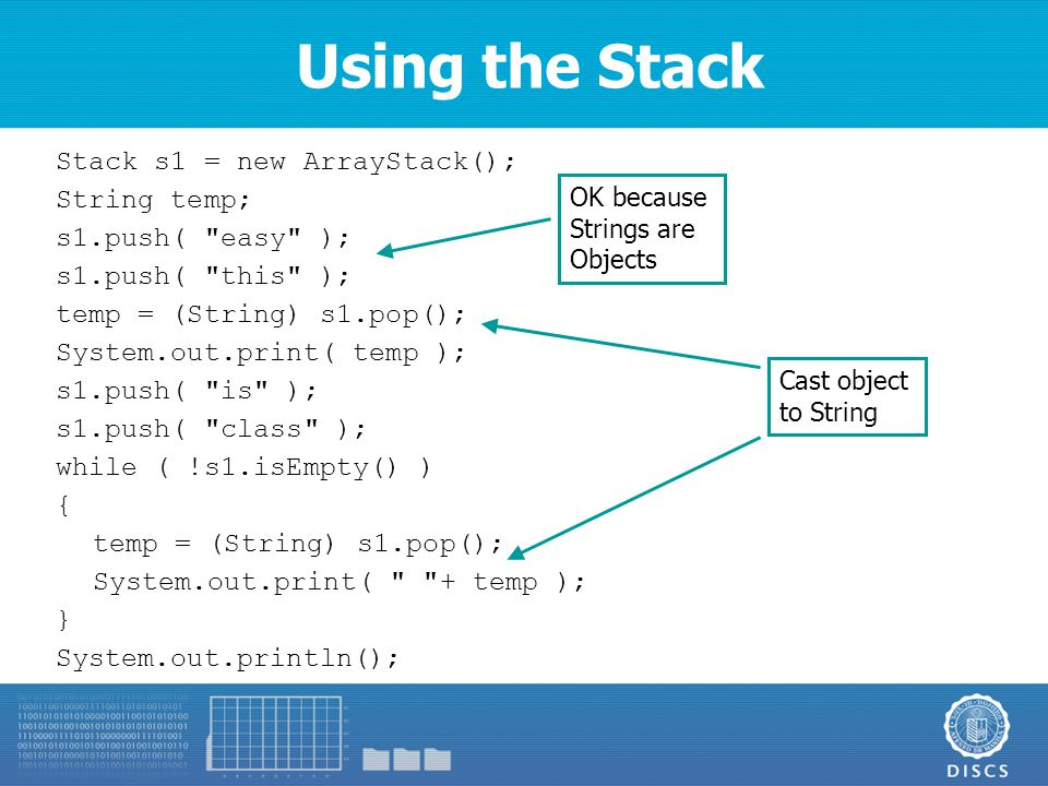 Using the Stack Stack s1 = new ArrayStack(); String temp; s1.push( easy ); s1.push( this ); temp = (String) s1.pop(); System.out.print( temp ); s1.push( is ); s1.push( class ); while ( !s1.isEmpty() ) { temp = (String) s1.pop(); System.out.print( + temp ); } System.out.println(); Cast object to String OK because Strings are Objects