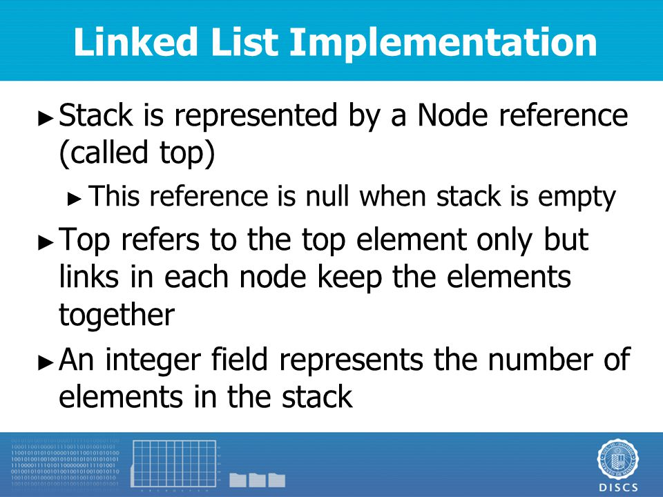 Linked List Implementation ► Stack is represented by a Node reference (called top) ► This reference is null when stack is empty ► Top refers to the top element only but links in each node keep the elements together ► An integer field represents the number of elements in the stack