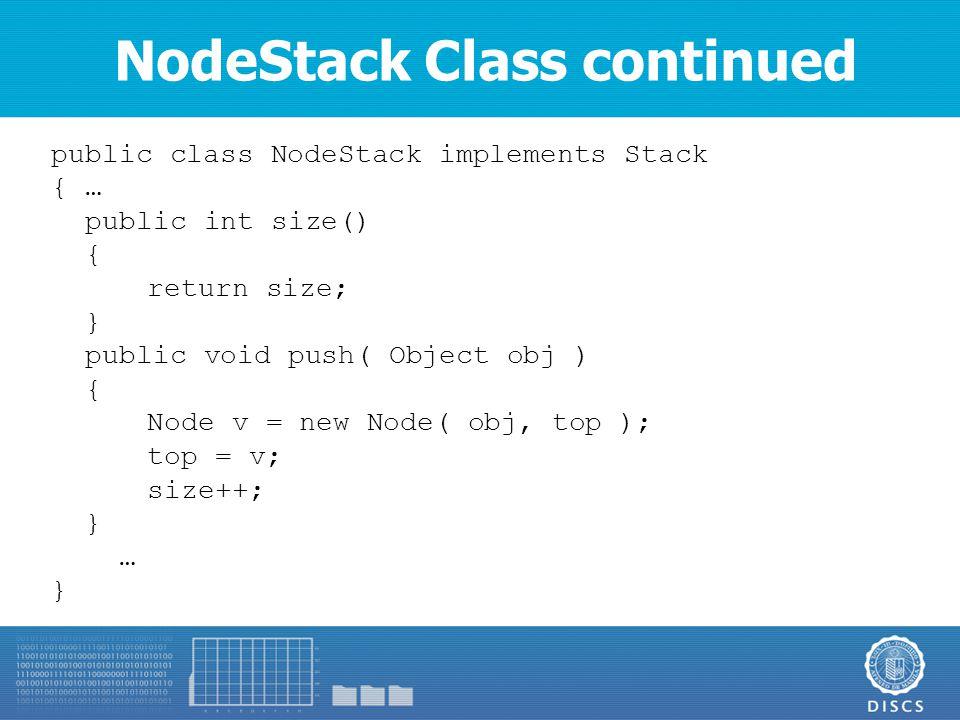 NodeStack Class continued public class NodeStack implements Stack { … public int size() { return size; } public void push( Object obj ) { Node v = new Node( obj, top ); top = v; size++; } … }