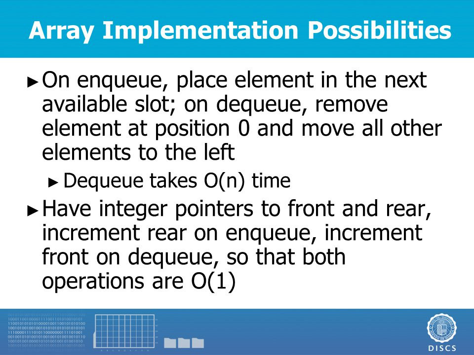 Array Implementation Possibilities ► On enqueue, place element in the next available slot; on dequeue, remove element at position 0 and move all other elements to the left ► Dequeue takes O(n) time ► Have integer pointers to front and rear, increment rear on enqueue, increment front on dequeue, so that both operations are O(1)