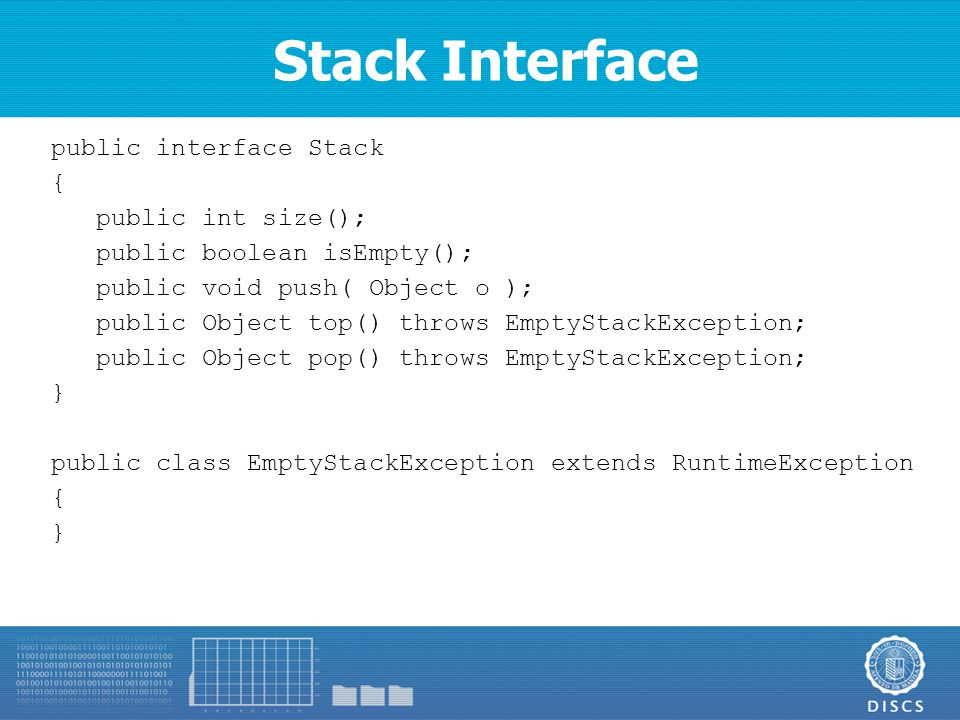 Stack Interface public interface Stack { public int size(); public boolean isEmpty(); public void push( Object o ); public Object top() throws EmptyStackException; public Object pop() throws EmptyStackException; } public class EmptyStackException extends RuntimeException { }