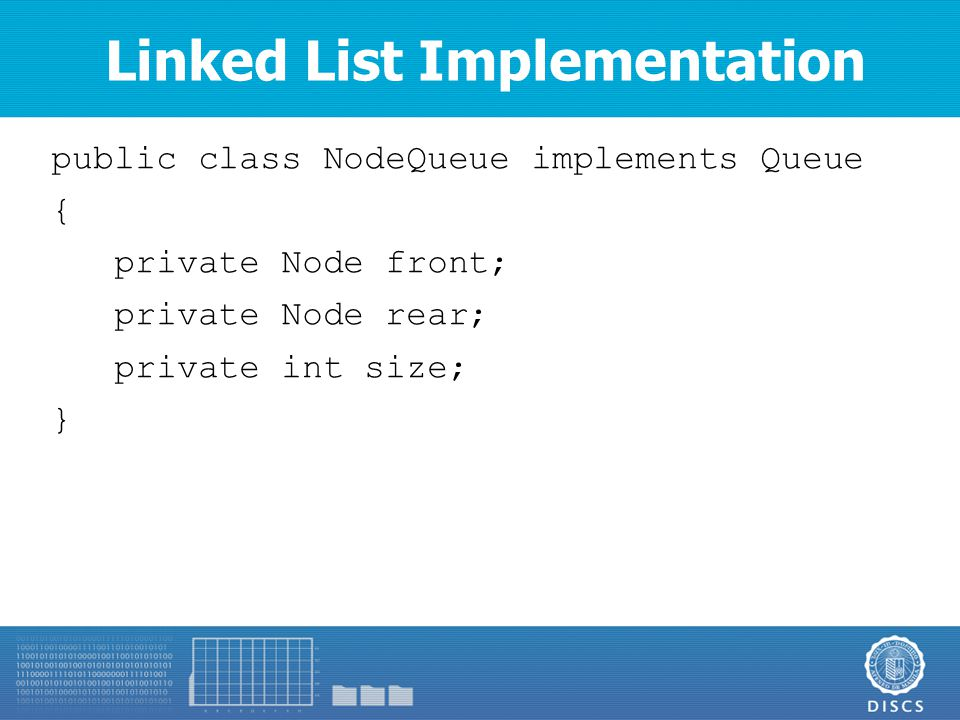 public class NodeQueue implements Queue { private Node front; private Node rear; private int size; } Linked List Implementation