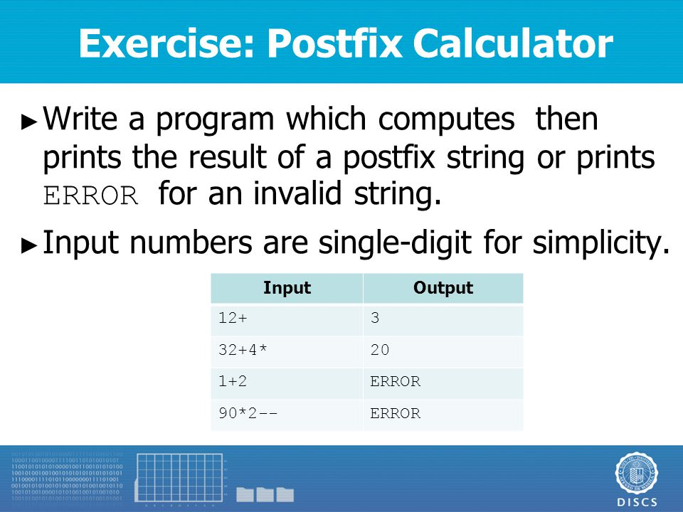 Exercise: Postfix Calculator ► Write a program which computes then prints the result of a postfix string or prints ERROR for an invalid string.