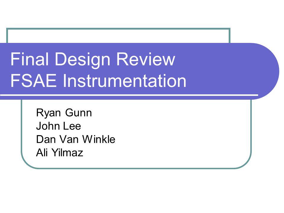 Final Design Review FSAE Instrumentation Ryan Gunn John Lee Dan Van Winkle Ali Yilmaz