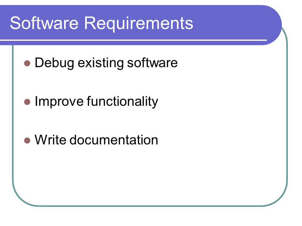 Software Requirements Debug existing software Improve functionality Write documentation