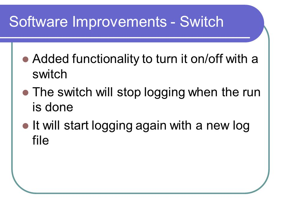 Software Improvements - Switch Added functionality to turn it on/off with a switch The switch will stop logging when the run is done It will start logging again with a new log file