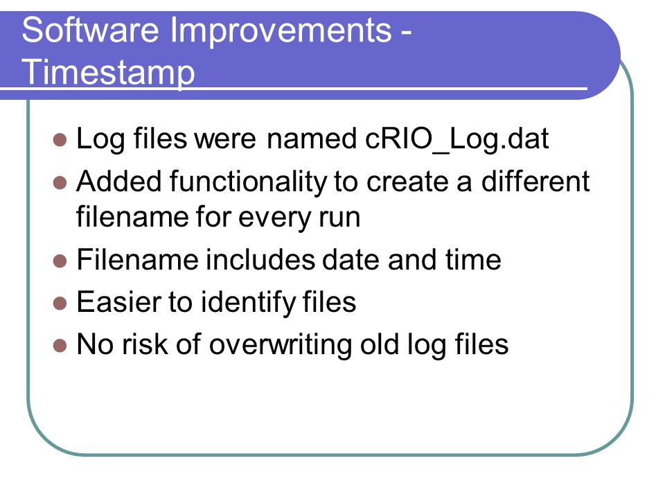 Software Improvements - Timestamp Log files were named cRIO_Log.dat Added functionality to create a different filename for every run Filename includes date and time Easier to identify files No risk of overwriting old log files