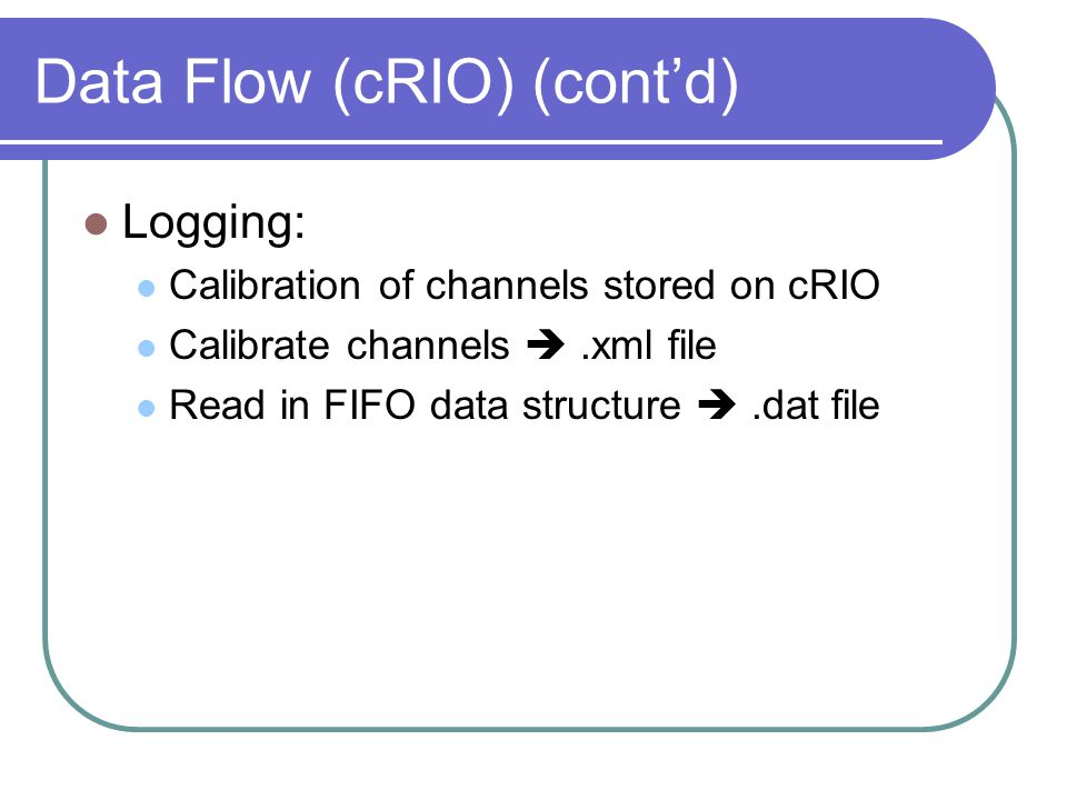 Data Flow (cRIO) (cont'd) Logging: Calibration of channels stored on cRIO Calibrate channels .xml file Read in FIFO data structure .dat file