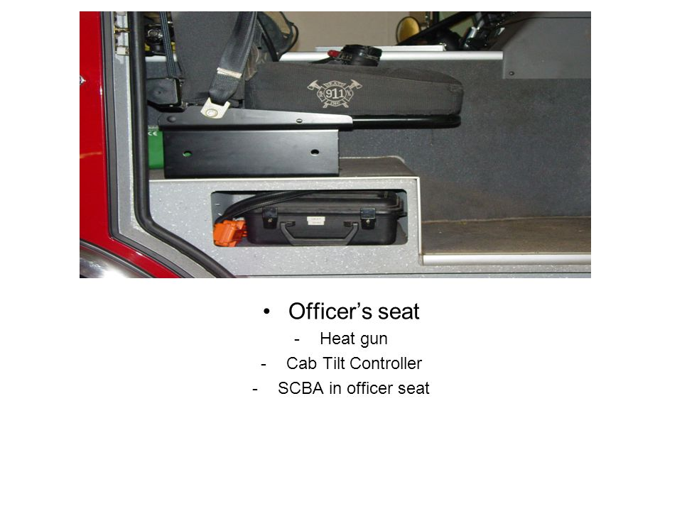 Officer's seat -Heat gun -Cab Tilt Controller -SCBA in officer seat