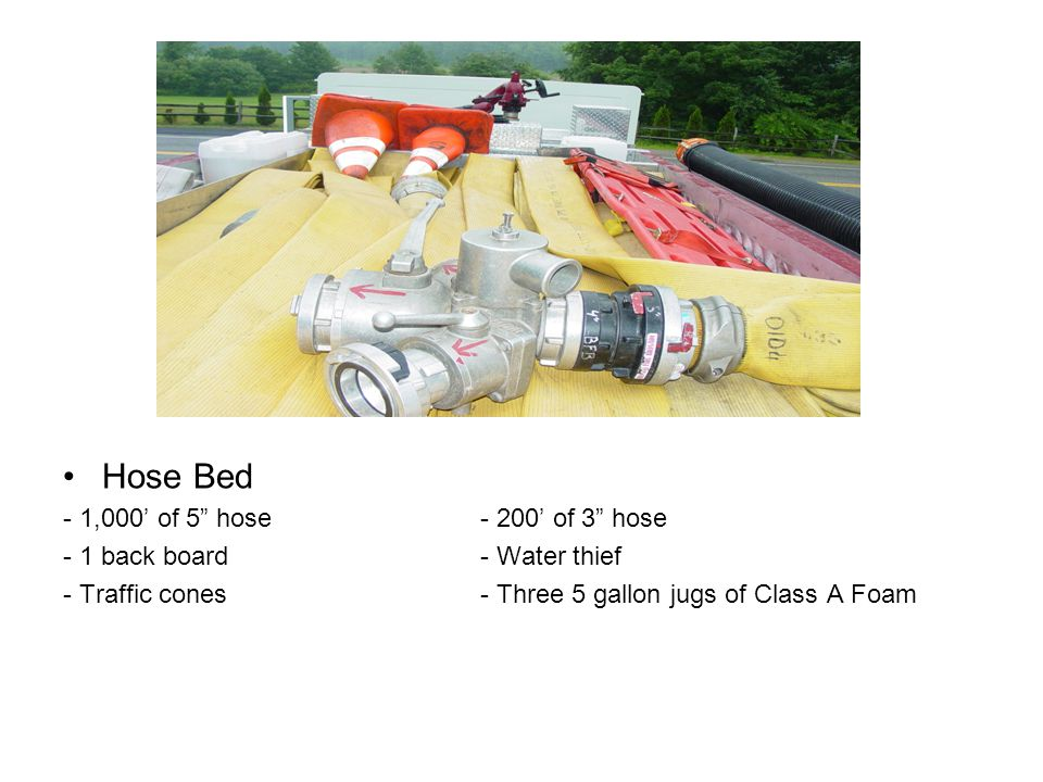 "Hose Bed - 1,000' of 5"" hose- 200' of 3"" hose - 1 back board - Water thief - Traffic cones- Three 5 gallon jugs of Class A Foam"