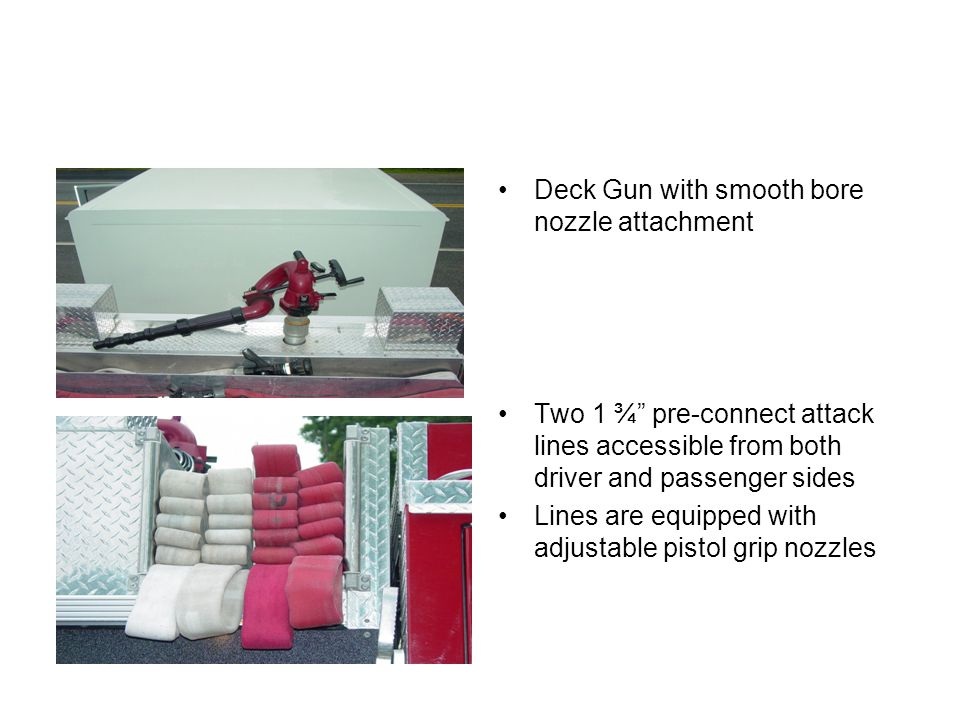 Deck Gun with smooth bore nozzle attachment Two 1 ¾ pre-connect attack lines accessible from both driver and passenger sides Lines are equipped with adjustable pistol grip nozzles