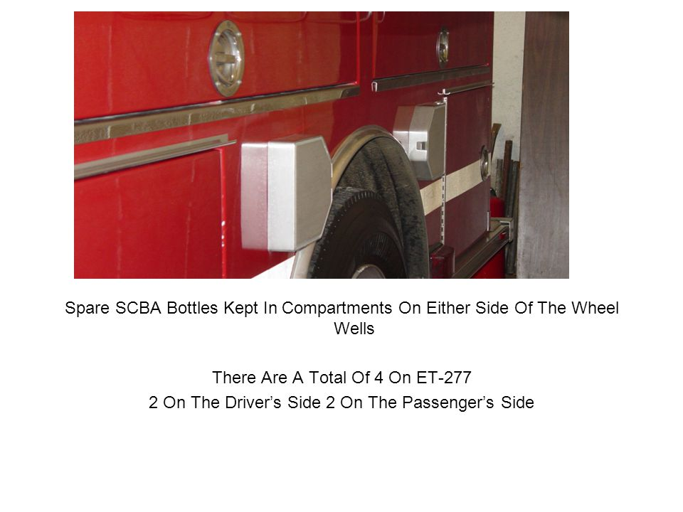Spare SCBA Bottles Kept In Compartments On Either Side Of The Wheel Wells There Are A Total Of 4 On ET-277 2 On The Driver's Side 2 On The Passenger's Side
