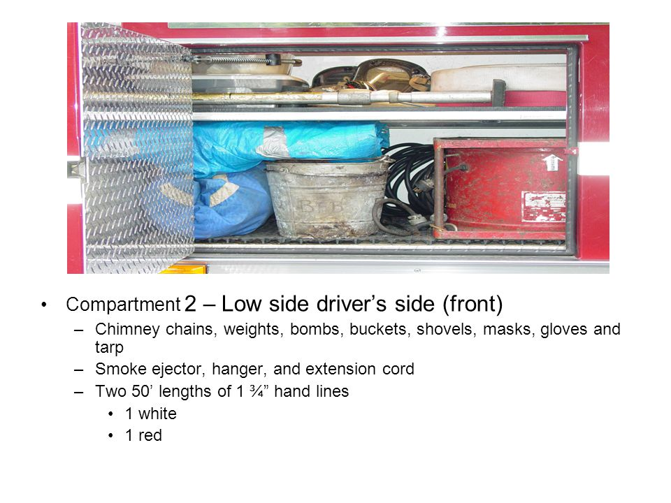 Compartment 2 – Low side driver's side (front) –Chimney chains, weights, bombs, buckets, shovels, masks, gloves and tarp –Smoke ejector, hanger, and extension cord –Two 50' lengths of 1 ¾ hand lines 1 white 1 red