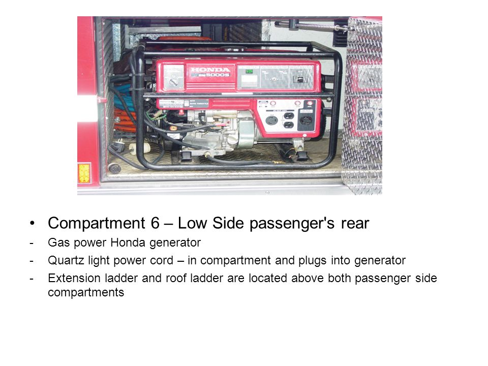 Compartment 6 – Low Side passenger's rear -Gas power Honda generator -Quartz light power cord – in compartment and plugs into generator -Extension lad