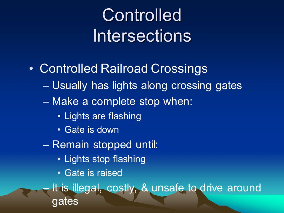 Controlled Intersections Controlled Railroad Crossings –Usually has lights along crossing gates –Make a complete stop when: Lights are flashing Gate i