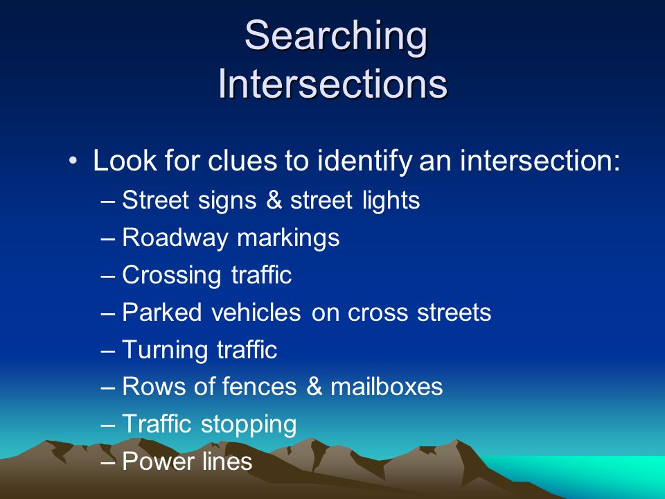 Searching Intersections Searching Intersections Look for clues to identify an intersection: –Street signs & street lights –Roadway markings –Crossing