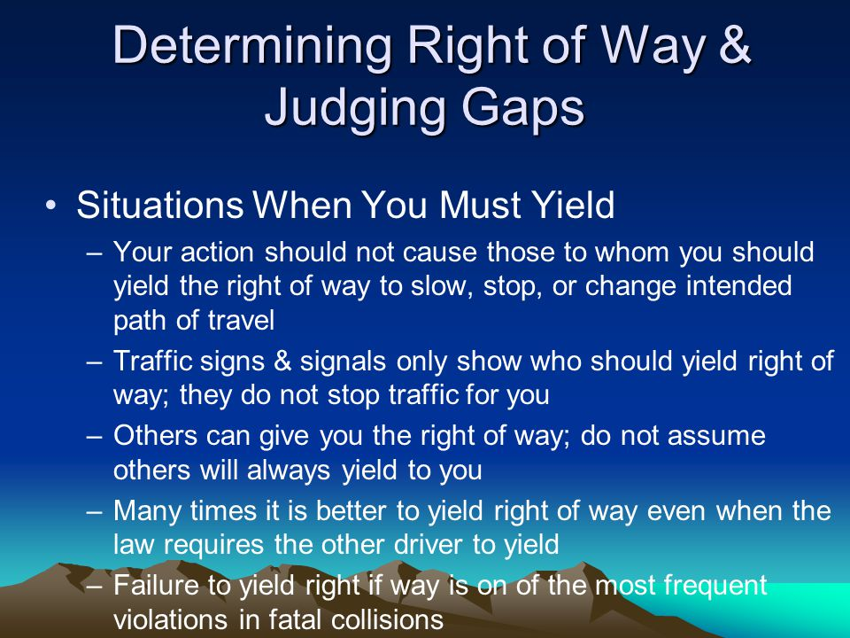 Determining Right of Way & Judging Gaps Determining Right of Way & Judging Gaps Situations When You Must Yield –Your action should not cause those to