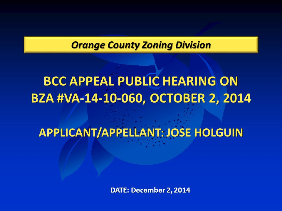 BCC APPEAL PUBLIC HEARING ON BZA #VA-14-10-060, OCTOBER 2, 2014 APPLICANT/APPELLANT: JOSE HOLGUIN Orange County Zoning Division DATE: December 2, 2014