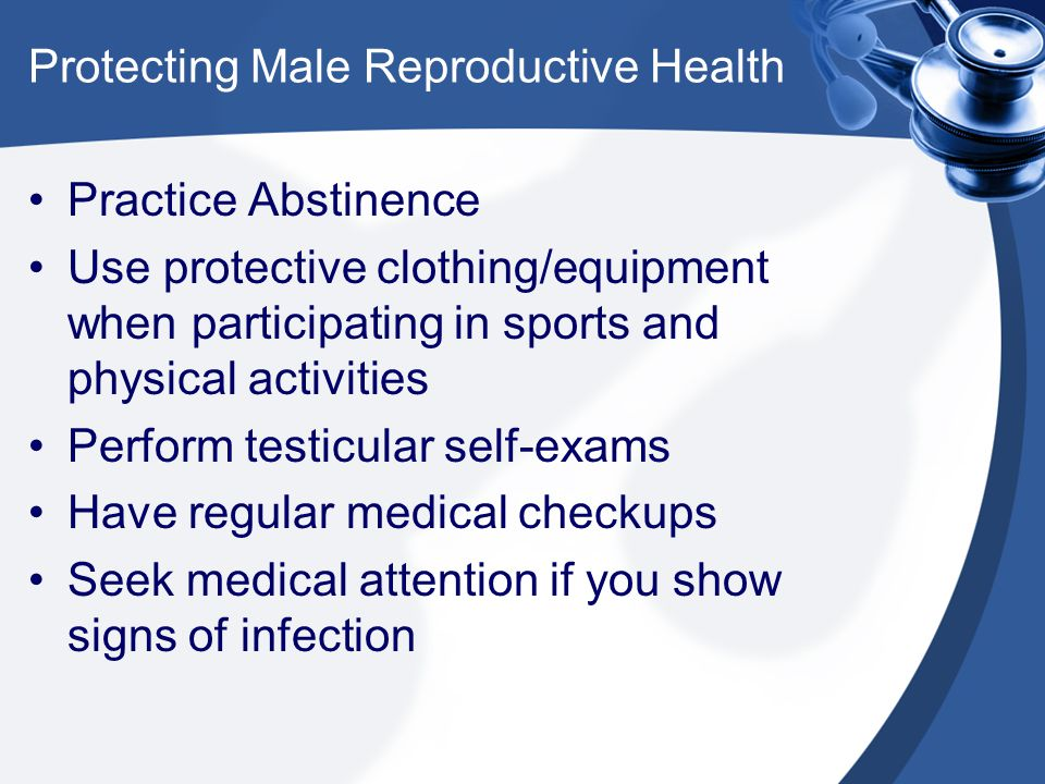 Protecting Male Reproductive Health Practice Abstinence Use protective clothing/equipment when participating in sports and physical activities Perform
