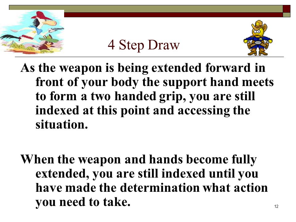 12 4 Step Draw As the weapon is being extended forward in front of your body the support hand meets to form a two handed grip, you are still indexed at this point and accessing the situation.
