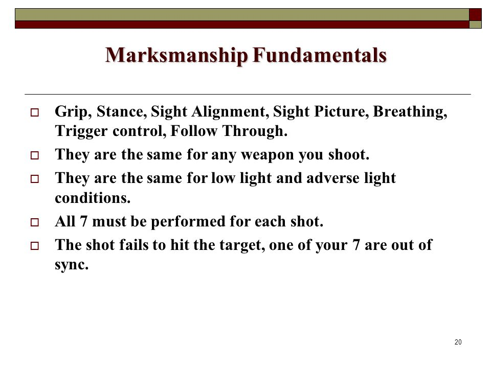 20 Marksmanship Fundamentals  Grip, Stance, Sight Alignment, Sight Picture, Breathing, Trigger control, Follow Through.