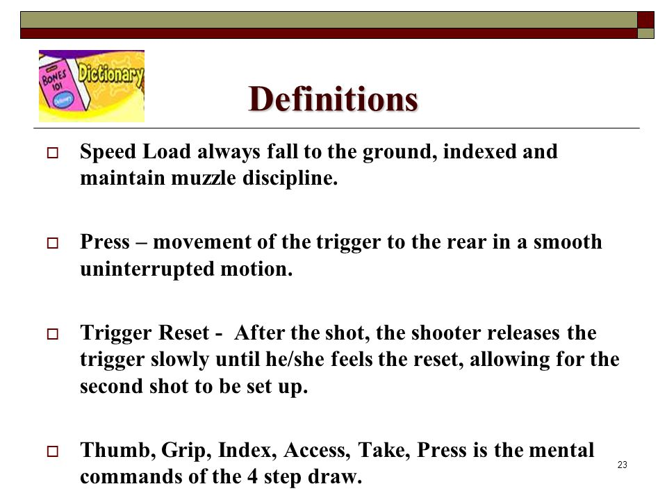 23 Definitions  Speed Load always fall to the ground, indexed and maintain muzzle discipline.