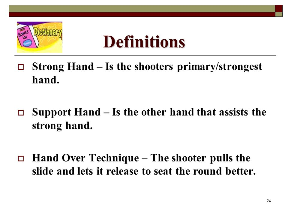 24 Definitions  Strong Hand – Is the shooters primary/strongest hand.