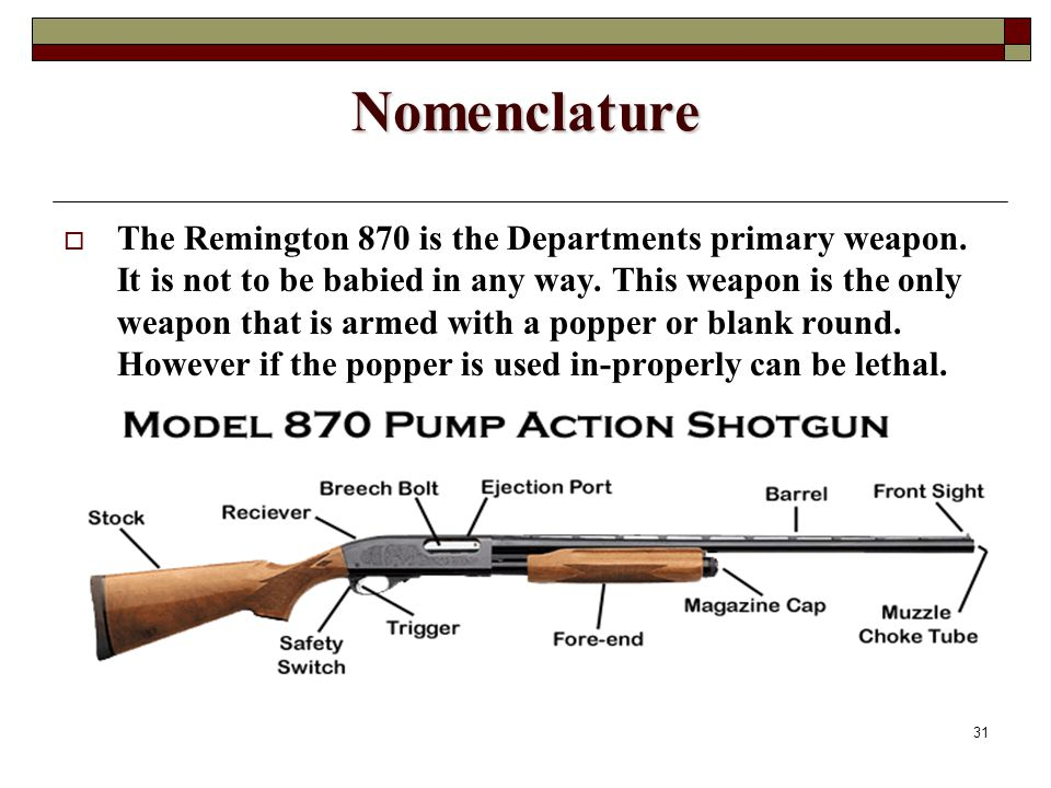 31 Nomenclature  The Remington 870 is the Departments primary weapon.