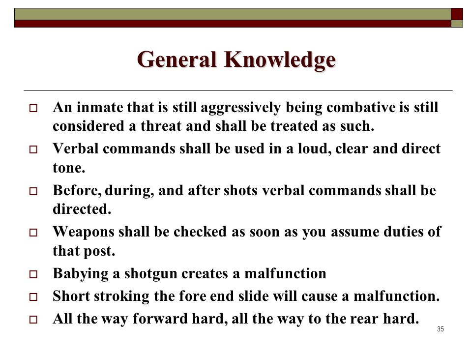 35 General Knowledge  An inmate that is still aggressively being combative is still considered a threat and shall be treated as such.