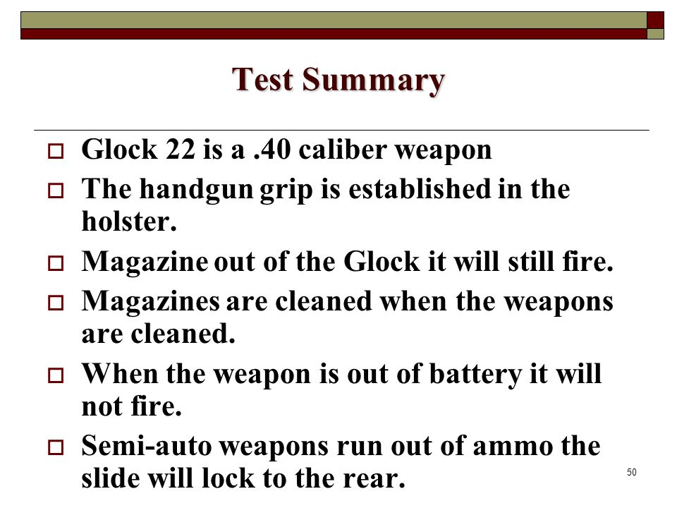 50 Test Summary  Glock 22 is a.40 caliber weapon  The handgun grip is established in the holster.