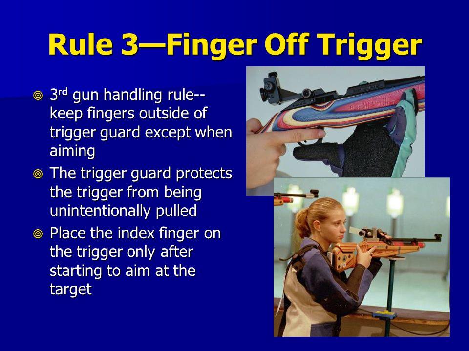 Rule 3—Finger Off Trigger  3 rd gun handling rule-- keep fingers outside of trigger guard except when aiming  The trigger guard protects the trigger