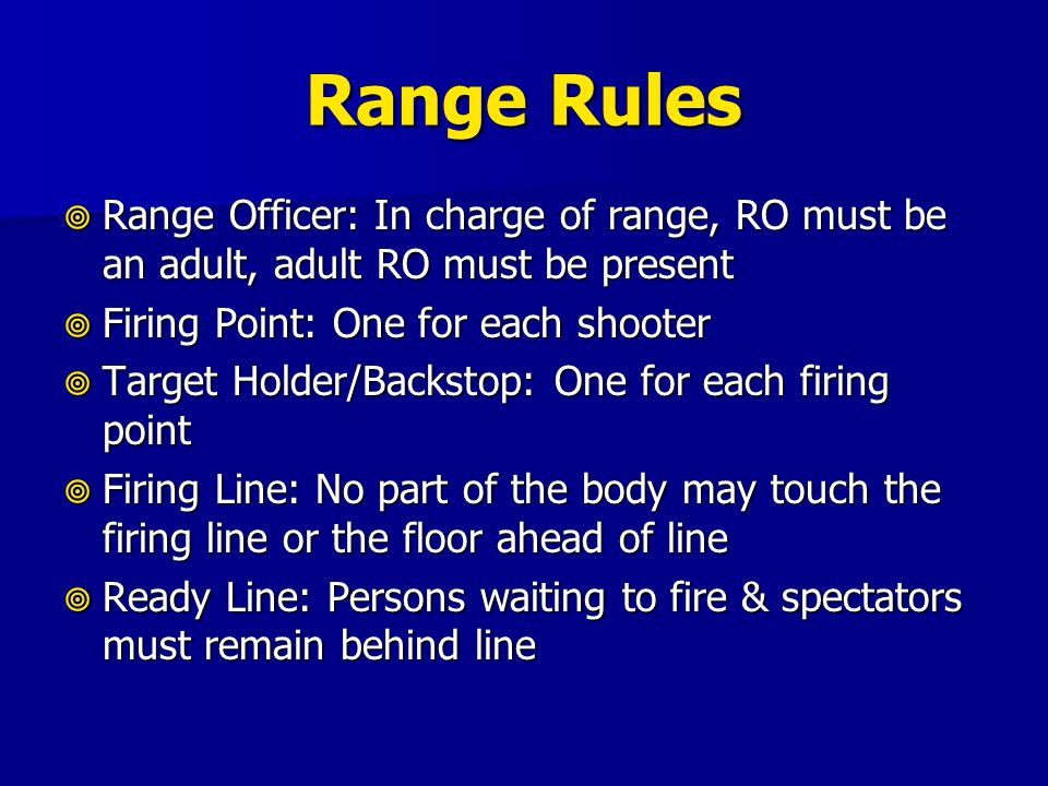 Range Rules  Range Officer: In charge of range, RO must be an adult, adult RO must be present  Firing Point: One for each shooter  Target Holder/Ba