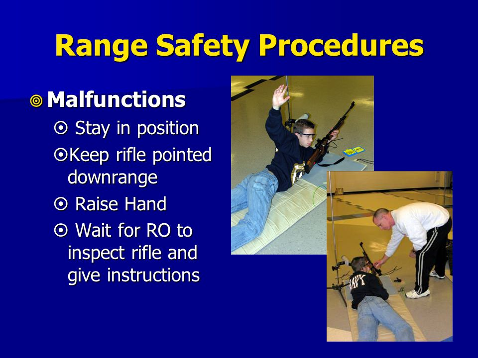 Range Safety Procedures  Malfunctions  Stay in position  Keep rifle pointed downrange  Raise Hand  Wait for RO to inspect rifle and give instruct