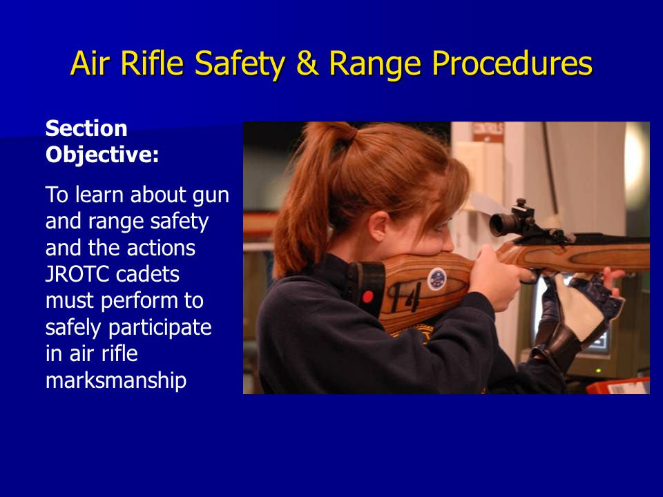 Air Rifle Safety & Range Procedures Section Objective: To learn about gun and range safety and the actions JROTC cadets must perform to safely partici