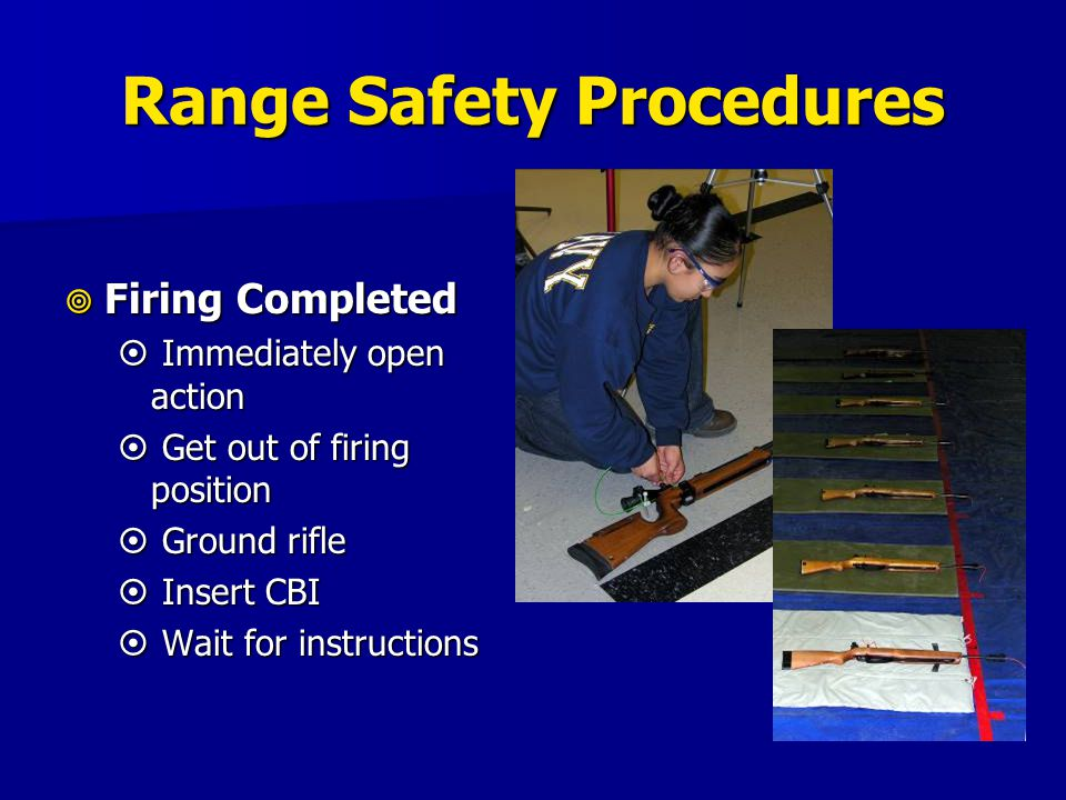 Range Safety Procedures  Firing Completed  Immediately open action  Get out of firing position  Ground rifle  Insert CBI  Wait for instructions