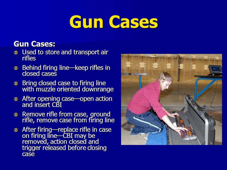 Gun Cases Gun Cases:  Used to store and transport air rifles  Behind firing line—keep rifles in closed cases  Bring closed case to firing line with