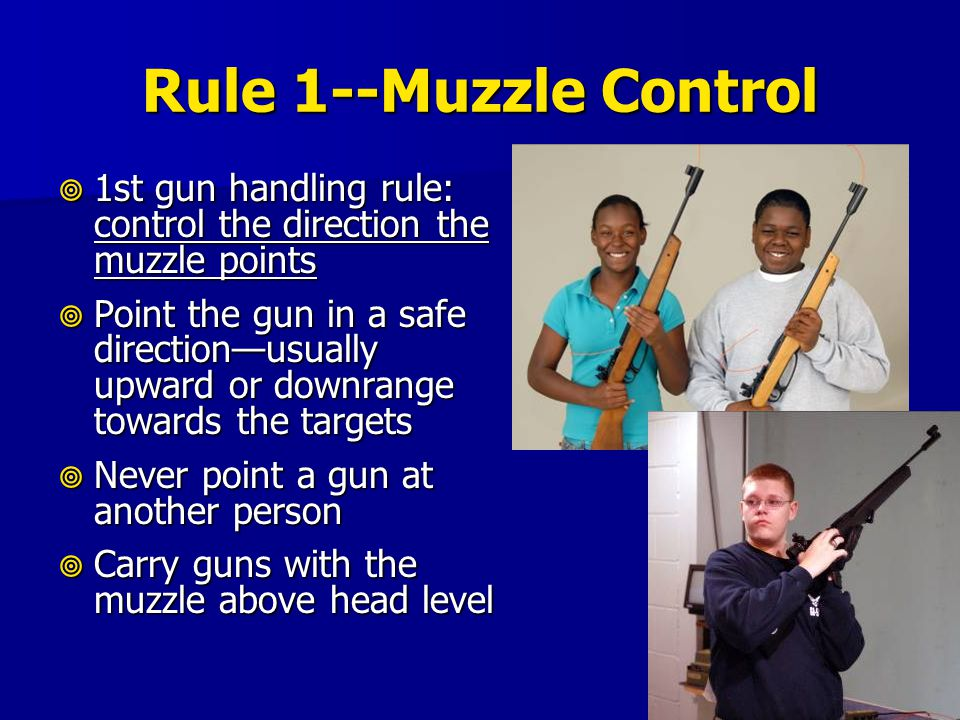 Rule 1--Muzzle Control  1st gun handling rule: control the direction the muzzle points  Point the gun in a safe direction—usually upward or downrang