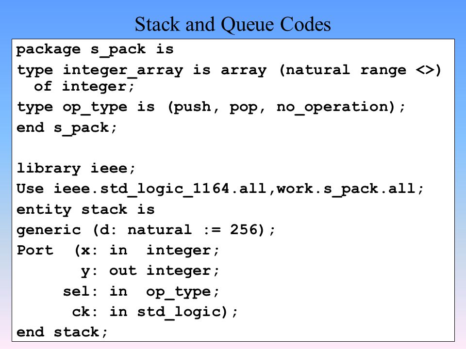Stack and Queue Codes package s_pack is type integer_array is array (natural range <>) of integer; type op_type is (push, pop, no_operation); end s_pack; library ieee; Use ieee.std_logic_1164.all,work.s_pack.all; entity stack is generic (d: natural := 256); Port (x: in integer; y: out integer; sel: in op_type; ck: in std_logic); end stack;