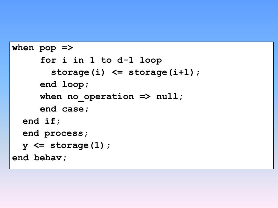when pop => for i in 1 to d-1 loop storage(i) <= storage(i+1); end loop; when no_operation => null; end case; end if; end process; y <= storage(1); end behav;