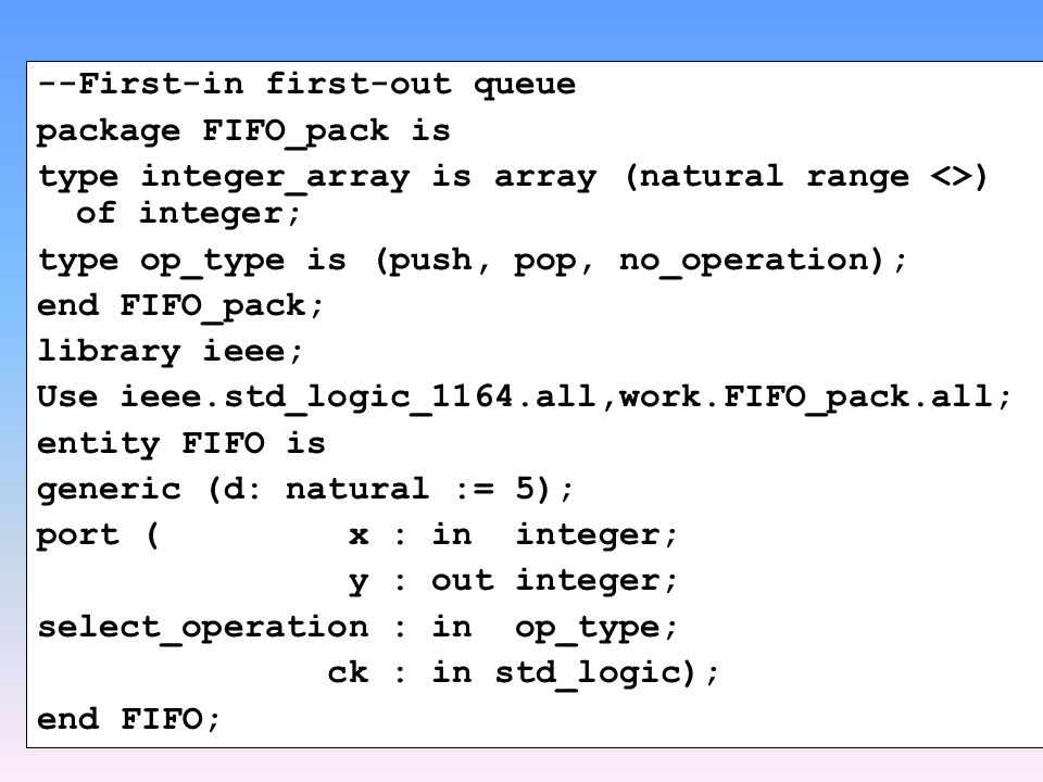 --First-in first-out queue package FIFO_pack is type integer_array is array (natural range <>) of integer; type op_type is (push, pop, no_operation); end FIFO_pack; library ieee; Use ieee.std_logic_1164.all,work.FIFO_pack.all; entity FIFO is generic (d: natural := 5); port ( x : in integer; y : out integer; select_operation : in op_type; ck : in std_logic); end FIFO;